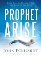 Prophet, Arise - Your Call to Boldly Speak the Word of the Lord ebook by John Eckhardt