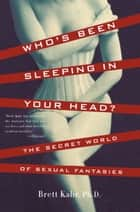 Who's Been Sleeping in Your Head - The Secret World of Sexual Fantasies ebook by Brett Kahr