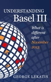 Understanding Basel III, What is Different After November 2013 ebook by George Lekatis