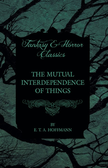 The Mutual Interdependence of Things (Fantasy and Horror Classics) ebook by E. T. A. Hoffmann