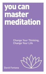 You Can Master Meditation - Change Your Thinking, Change Your Life ebook by David Fontana