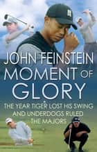 Moment Of Glory - The Year Tiger Lost His Swing and Underdogs Ruled the Majors eBook by John Feinstein