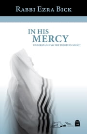 In His Mercy - Understanding the Thirteen Midot ebook by Ezra Bick