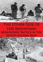 The Other Side Of The Mountain: Mujahideen Tactics In The Soviet-Afghan War [Illustrated Edition] eBook by Lester K. Grau, Ali Ahmad Jalali