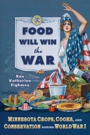 Food Will Win The War: Minnesota Crops, Cooks, And COnservation During World War I ebook by Rae Eighmey