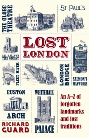 Lost London - An A-Z of Forgotten Landmarks and Lost Traditions ebook by Richard Guard
