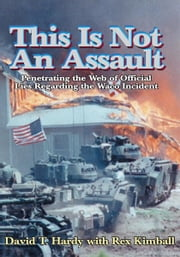 This Is Not An Assault - Penetrating the Web of Official Lies Regarding the Waco Incident ebook by David T. Hardy with Rex Kimball