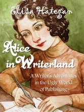 Alice in Writerland: A Writer's Adventures In The Ugly World Of Publishing ebook by Elisa Hategan