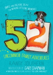 52 Uncommon Family Adventures - Simple and Creative Ideas for Making Lifelong Memories ebook by Randy Southern, Gary Chapman