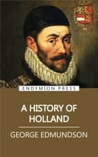 A History of Holland ebook by George Edmundson