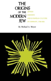 The Origins of the Modern Jew: Jewish Identity and European Culture in Germany, 1749-1824 ebook by Michael A. Meyer