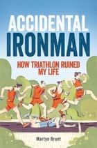 Accidental Ironman - How Triathlon Ruined My Life ebooks by Martyn Brunt