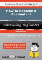 How to Become a Accountant - How to Become a Accountant ebook by Huong Baggett