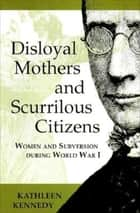 Disloyal Mothers and Scurrilous Citizens - Women and Subversion during World War I ebook by Kathleen Kennedy