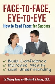 Face-to-Face, Eye-to-Eye - How to Read Faces for Success ebook by Sherry Lane,Richard A. Lacey, Ed.D