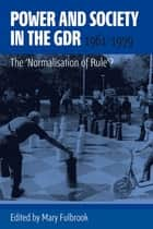Power and Society in the GDR, 1961-1979 - The 'Normalisation of Rule'? ebook by Mary Fulbrook