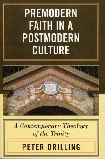 Premodern Faith in a Postmodern Culture - A Contemporary Theology of the Trinity ebook by Peter Drilling