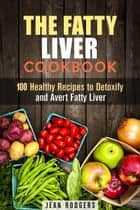 The Fatty Liver Cookbook: 100 Healthy Recipes to Detoxify and Avert Fatty Liver - Weight Loss Recipes ebook by Jean Rodgers