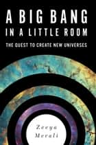 A Big Bang in a Little Room - The Quest to Create New Universes ebook by Zeeya Merali