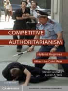 Competitive Authoritarianism - Hybrid Regimes after the Cold War ebook by Steven Levitsky, Lucan A. Way