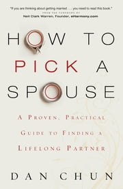 How to Pick a Spouse - A Proven, Practical Guide to Finding a Lifelong Partner ebook by Neil Warren,Dan Chun