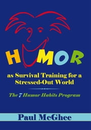 Humor as Survival Training for a Stressed-Out World - The 7 Humor Habits Program ebook by Paul McGhee