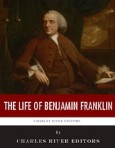 The Life of Benjamin Franklin ebook by Charles River Editors