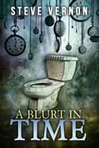 A Blurt In Time - The Tale of a Time Traveling Toilet ebook by Steve Vernon