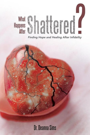 What Happens After Shattered? - Finding Hope and Healing After Infidelity ebook by Dr. Deanna Sims