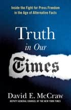 Truth in Our Times - Inside the Fight for Press Freedom in the Age of Alternative Facts ebook by David E. McCraw