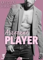 Arrogant Player - 3 eBook by Megan Harold