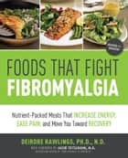 Foods that Fight Fibromyalgia - Nutrient-Packed Meals That Increase Energy, Ease Pain, and Move You Towards Recovery ebook by Deirdre Rawlings, Ph.D., N.D.,...