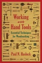 Working with Hand Tools - Essential Techniques for Woodworking ebook by Paul N. Hasluck