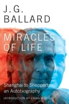 Miracles of Life: Shanghai to Shepperton, An Autobiography ebook by J. G. Ballard, China Miéville