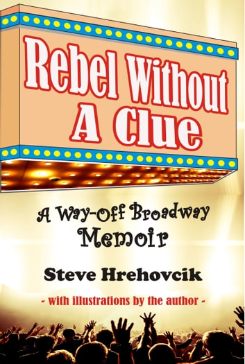 Rebel Without A Clue: A Way-Off Broadway Memoir ebook by Steve Hrehovcik