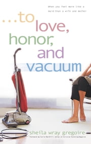 To Love, Honor, and Vacuum - When You Feel More Like a Maid Than a Wife and Mother ebook by Sheila Wray Gregoire
