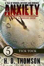 Anxiety: Tick Tock - Episode 5 - A Tale of Murder, Mystery and Romance - A Smoke and Mirrors Book, #5 ebook by H. D. Thomson