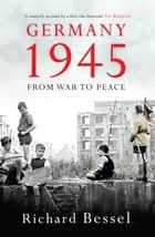 Germany 1945 - From War to Peace ebook by