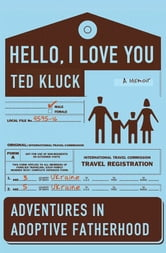 Hello, I Love You - Adventures in Adoptive Fatherhood ebook by Ted A. Kluck