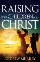 Raising Your Children for Christ ebook by Andrew Murray