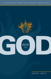 Alone with God - A Practical Plan for Dynamic Devotions ebook by Jason Janz