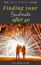 Finding your Soulmate after 40: The Smart Woman's Guide eBook by Elizabeth Ward