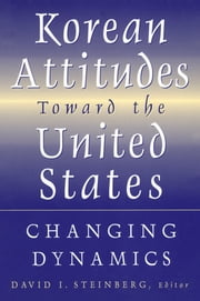 Korean Attitudes Toward the United States: Changing Dynamics - Changing Dynamics ebook by David I. Steinberg