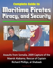 Complete Guide to Maritime Pirates, Piracy, and Security, Assaults from Somalia, 2009 Capture of the Maersk Alabama, Rescue of Captain Richard Phillips, al-Shabaab ebook by Progressive Management