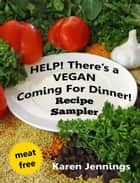Help! There's a VEGAN Coming For Dinner! Recipe Sampler ebook by Karen Jennings