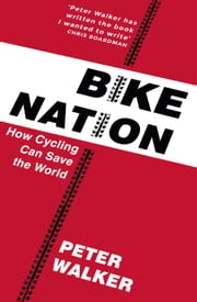 Bike Nation - How Cycling Can Save the World ebook by Peter Walker