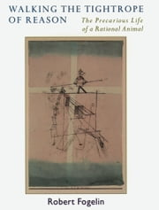 Walking the Tightrope of Reason: The Precarious Life of a Rational Animal ebook by Robert Fogelin