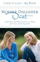 Mother-Daughter Duet - Getting to the Relationship You Want with Your Adult Daughter ebook by Cheri Fuller, Ali Plum