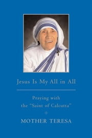 "Jesus is My All in All - Praying with the ""Saint of Calcutta"" ebook by Mother Teresa Mother Teresa"