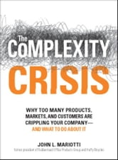 The Complexity Crisis: Why too many products, markets, and customers are crippling your company--and what to do about it ebook by John L Mariotti